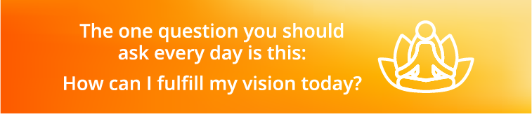 This one question you should ask everyday is this: How can i fulfill my vision today?